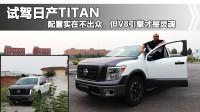 试驾日产TITAN,配置虽然比不上F150LTD,但V8的轰鸣才是灵魂