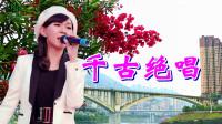一首情歌《千古绝唱》孟姜女,梁山伯祝英台,千古绝唱唱到今!还是老歌好听!