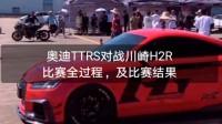 奥迪TTRS对战川崎H2R比赛全过程,及比赛结果