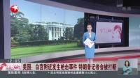 视频|美国: 白宫附近发生枪击事件 特朗普记者会被打断