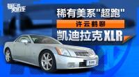 """V8发动机 稀有美系""""超跑"""" 许云鹤聊凯迪拉克XLR"""