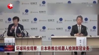 视频|环球科技观察: 日本将推出机器人检测新冠业务