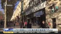 视频|LVMH同意以158亿美元新价格收购Tiffany