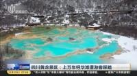 视频|四川黄龙景区: 上万年钙华滩遭游客踩踏