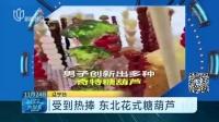 视频|受到热捧 东北花式糖葫芦