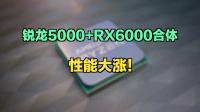 锐龙5000+RX6000合体,性能大涨!