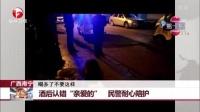 """广西南宁:酒后认错""""亲爱的""""  民警耐心陪护 每日新闻报 170104"""