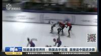 短道速滑世界杯:韩国选手犯规  直接送中国进决赛 上海早晨 171009