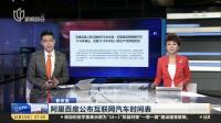 新京报:阿里百度公布互联网汽车时间表——阿里首款智联网汽车2018年推出  百度2019年实现L3级量产 上海早晨 171015