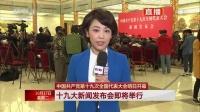 中国共产党十九大新闻发布会即将开幕 171017