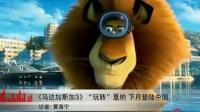 《马达加斯加3》玩转戛纳 下月登陆中国