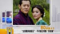 全球最英俊国王 不丹国王将娶灰姑娘