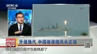 升级换代 中国驱逐舰风头正劲 海峡两岸2017 20171210 高清版