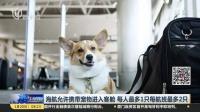 海航允许携带宠物进入客舱  每人最多1只每航班最多2只 上海早晨 180120