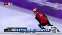 短道速滑男子500米预赛  武大靖创奥运纪录晋级 天天体育 180220
