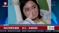 超级新闻场20180320爱的抉择 母女同患乳腺癌 女儿 先救妈妈 高清