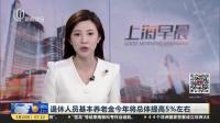 退休人员基本养老金今年将总体提高5%左右 上海早晨 180324