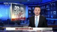 刘鹤与美国财政部长通话  晚间新闻 20180324 高清版