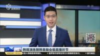 韩媒演练朝韩首脑会晤直播环节 上海早晨 180421
