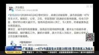 广东清远:一KTV今晨发生火灾致18死5伤  警方称系人为纵火 上海早晨 180424