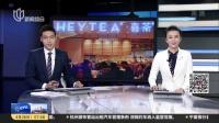 喜茶获4亿元B轮融资  今年计划再开100家门店 上海早晨 180426