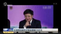 乐视网年报推迟  亏损或超116亿 上海早晨 180426