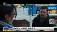 漫威新片《毒液》首曝预告 上海早晨 180426
