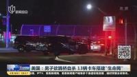 """美国:男子欲跳桥自杀  13辆卡车搭建""""生命网"""" 上海早晨 180426"""