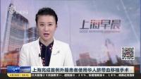 上海完成首例外籍患者使用华人脐带血移植手术 上海早晨 180426