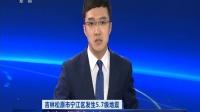吉林松原市宁江区发生5.7级地震 启动三级应急响应 180528