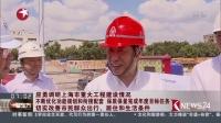 应勇调研上海市重大工程建设情况 不断优化功能规划和衔接配套 保质保量完成年度目标任务 切实改善市民群众出行、居住和生活条件看东方20180719 高清