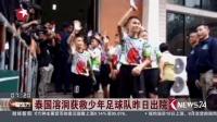 泰国溶洞获救少年足球队昨日出院看东方20180719 高清