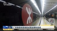 广深港高铁香港段试营运顺利完成 新闻夜线 180817