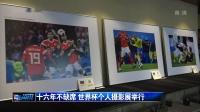 十六年不缺席 世界杯个人摄影展举行
