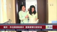 重庆 外出旅游拍照片 爱美更要注意安全 超级新闻场 20180922 高清