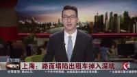 上海:路面塌陷出租车掉入深坑 施工单位抓紧抢修 铺设临时道路保障通行 看东方 20180922 高清
