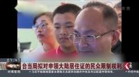 台当局拟对申领大陆居住证的民众限制权利 看东方 20180922 高清