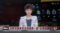 """沈阳市国家安全局通报一起""""台湾间谍案"""" 看东方 20180922 高清"""