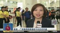 香港:广深港高铁香港段今日正式开通 午间新闻 180923