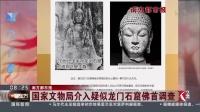 国家文物局介入疑似龙门石窟佛首调查 看东方 20180925 高清