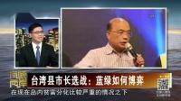 台湾县市长选战:蓝绿如何博弈 海峡两岸2017 20181021 高清版