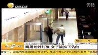 正大光明高清视频:地铁监控记录   两男打架  女子被推下站台 720p