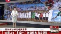 亚洲杯沙滩足球赛落幕:中国4:3(点球2:1)胜阿联酋  首夺冠军[看东方]