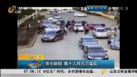江西:街头群殴  数十人持大刀猛砍[早安山东]