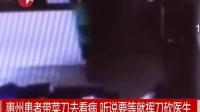 广东惠州1患者带刀去看病 听说要等就挥刀砍医生