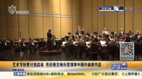 艺术节扶青计划启动  布拉格交响乐团演绎中国作曲家作品 上海早晨 151019