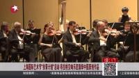 """上海国际艺术节""""扶青计划""""启动  布拉格交响乐团演绎中国原创作品 东方新闻 151019"""