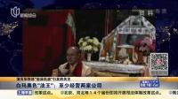 """演员张铁林""""坐床风波""""引发的关注:白玛奥色""""法王""""——至少经营两家公司 上海早晨 151205"""