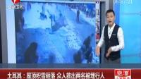 土耳其:屋顶积雪砸落 众人救出两名被埋行人 超级新闻场 160107