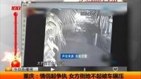 重庆:情侣起争执 女方倒地不起被车碾压 天天网事 160109